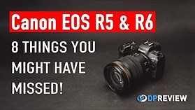 Canon EOS R5 and EOS R6: 8 things you may have missed
